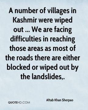 Aftab Khan Sherpao - A number of villages in Kashmir were wiped out ... We are facing difficulties in reaching those areas as most of the roads there are either blocked or wiped out by the landslides.