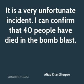 Aftab Khan Sherpao - It is a very unfortunate incident. I can confirm that 40 people have died in the bomb blast.