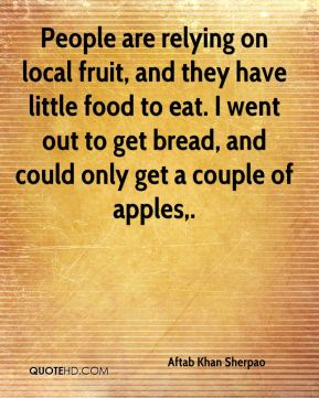 Aftab Khan Sherpao - People are relying on local fruit, and they have little food to eat. I went out to get bread, and could only get a couple of apples.