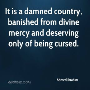Ahmed Ibrahim - It is a damned country, banished from divine mercy and deserving only of being cursed.