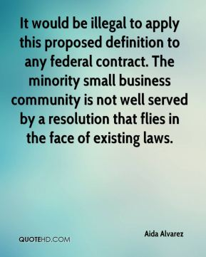 Aida Alvarez - It would be illegal to apply this proposed definition to any federal contract. The minority small business community is not well served by a resolution that flies in the face of existing laws.
