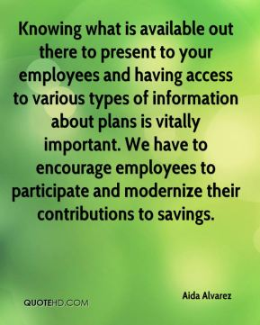 Knowing what is available out there to present to your employees and having access to various types of information about plans is vitally important. We have to encourage employees to participate and modernize their contributions to savings.