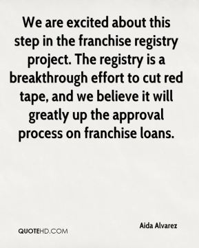 We are excited about this step in the franchise registry project. The registry is a breakthrough effort to cut red tape, and we believe it will greatly up the approval process on franchise loans.