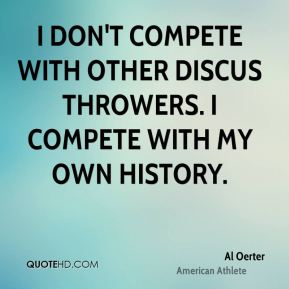 I don't compete with other discus throwers. I compete with my own history.