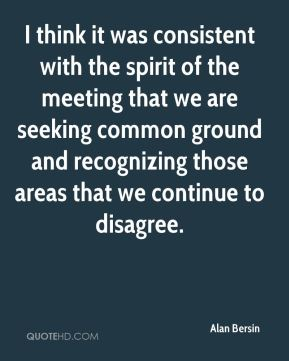 Alan Bersin - I think it was consistent with the spirit of the meeting that we are seeking common ground and recognizing those areas that we continue to disagree.