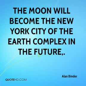 Alan Binder - The moon will become the New York City of the Earth complex in the future.