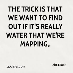 Alan Binder - The trick is that we want to find out if it's really water that we're mapping.
