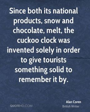 Since both its national products, snow and chocolate, melt, the cuckoo clock was invented solely in order to give tourists something solid to remember it by.