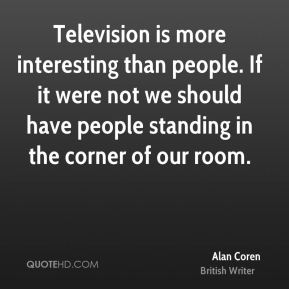 Television is more interesting than people. If it were not we should have people standing in the corner of our room.