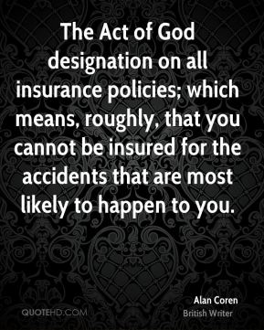 Alan Coren - The Act of God designation on all insurance policies; which means, roughly, that you cannot be insured for the accidents that are most likely to happen to you.