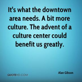 Alan Gibson - It's what the downtown area needs. A bit more culture. The advent of a culture center could benefit us greatly.