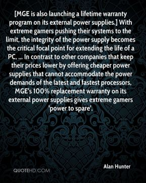 Alan Hunter - [MGE is also launching a lifetime warranty program on its external power supplies.] With extreme gamers pushing their systems to the limit, the integrity of the power supply becomes the critical focal point for extending the life of a PC, ... In contrast to other companies that keep their prices lower by offering cheaper power supplies that cannot accommodate the power demands of the latest and fastest processors, MGE's 100% replacement warranty on its external power supplies gives extreme gamers 'power to spare'.