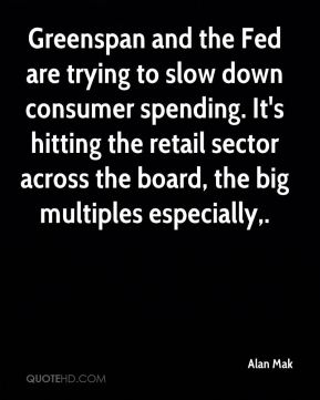 Alan Mak - Greenspan and the Fed are trying to slow down consumer spending. It's hitting the retail sector across the board, the big multiples especially.