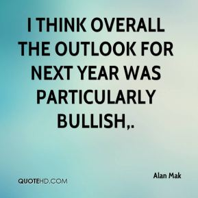 I think overall the outlook for next year was particularly bullish.
