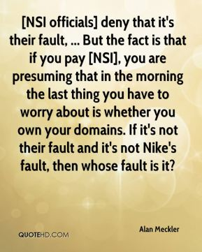 Alan Meckler - [NSI officials] deny that it's their fault, ... But the fact is that if you pay [NSI], you are presuming that in the morning the last thing you have to worry about is whether you own your domains. If it's not their fault and it's not Nike's fault, then whose fault is it?