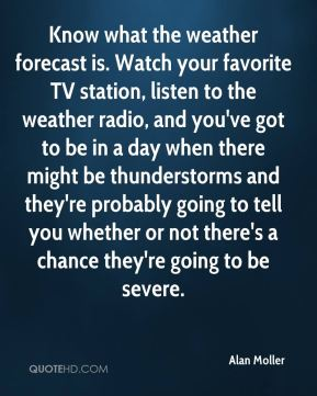 Alan Moller - Know what the weather forecast is. Watch your favorite TV station, listen to the weather radio, and you've got to be in a day when there might be thunderstorms and they're probably going to tell you whether or not there's a chance they're going to be severe.