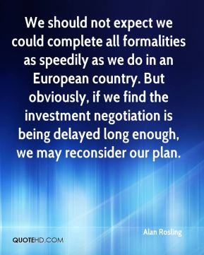 Alan Rosling - We should not expect we could complete all formalities as speedily as we do in an European country. But obviously, if we find the investment negotiation is being delayed long enough, we may reconsider our plan.