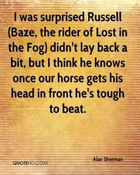 Alan Sherman - I was surprised Russell (Baze, the rider of Lost in the Fog) didn't lay back a bit, but I think he knows once our horse gets his head in front he's tough to beat.