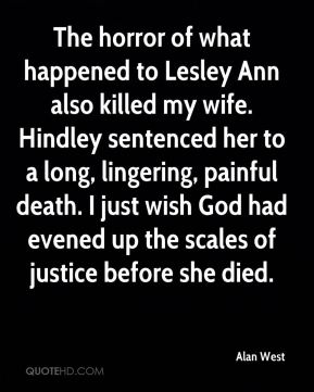 Alan West - The horror of what happened to Lesley Ann also killed my wife. Hindley sentenced her to a long, lingering, painful death. I just wish God had evened up the scales of justice before she died.