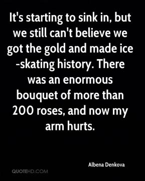 Albena Denkova - It's starting to sink in, but we still can't believe we got the gold and made ice-skating history. There was an enormous bouquet of more than 200 roses, and now my arm hurts.