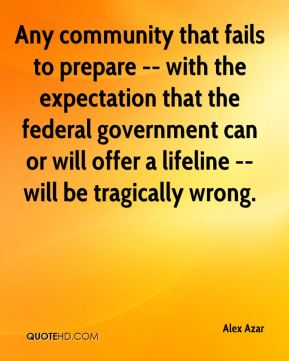 Alex Azar - Any community that fails to prepare -- with the expectation that the federal government can or will offer a lifeline -- will be tragically wrong.