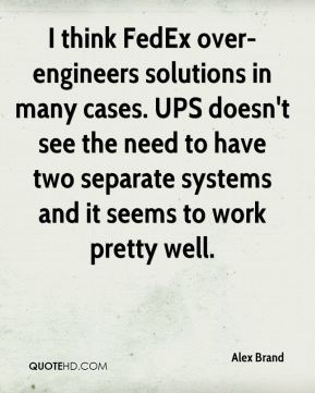 Alex Brand - I think FedEx over-engineers solutions in many cases. UPS doesn't see the need to have two separate systems and it seems to work pretty well.
