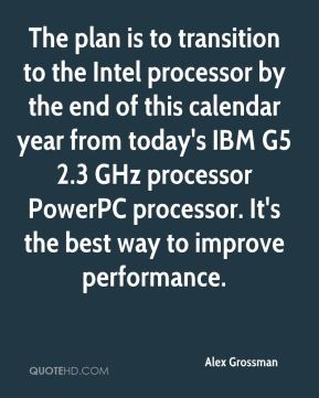 The plan is to transition to the Intel processor by the end of this calendar year from today's IBM G5 2.3 GHz processor PowerPC processor. It's the best way to improve performance.