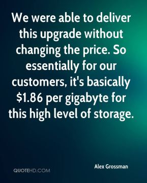 We were able to deliver this upgrade without changing the price. So essentially for our customers, it's basically $1.86 per gigabyte for this high level of storage.