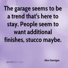 Alex Hannigan - The garage seems to be a trend that's here to stay. People seem to want additional finishes, stucco maybe.
