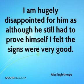 Alex Inglethorpe - I am hugely disappointed for him as although he still had to prove himself I felt the signs were very good.