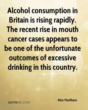 Alex Markham - Alcohol consumption in Britain is rising rapidly. The recent rise in mouth cancer cases appears to be one of the unfortunate outcomes of excessive drinking in this country.