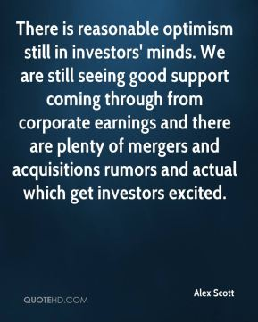 There is reasonable optimism still in investors' minds. We are still seeing good support coming through from corporate earnings and there are plenty of mergers and acquisitions rumors and actual which get investors excited.