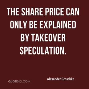 Alexander Groschke - The share price can only be explained by takeover speculation.