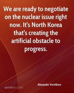 Alexander Vershbow - We are ready to negotiate on the nuclear issue right now. It's North Korea that's creating the artificial obstacle to progress.