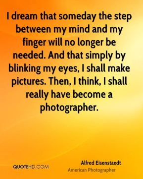 I dream that someday the step between my mind and my finger will no longer be needed. And that simply by blinking my eyes, I shall make pictures. Then, I think, I shall really have become a photographer.