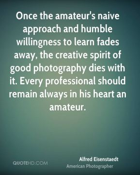 Alfred Eisenstaedt - Once the amateur's naive approach and humble willingness to learn fades away, the creative spirit of good photography dies with it. Every professional should remain always in his heart an amateur.