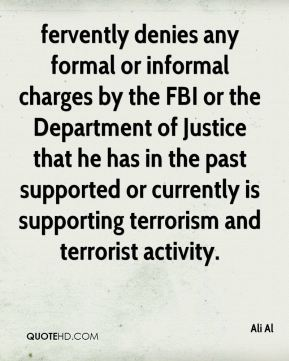 Ali Al - fervently denies any formal or informal charges by the FBI or the Department of Justice that he has in the past supported or currently is supporting terrorism and terrorist activity.