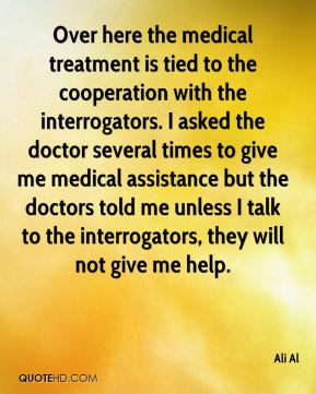 Ali Al - Over here the medical treatment is tied to the cooperation with the interrogators. I asked the doctor several times to give me medical assistance but the doctors told me unless I talk to the interrogators, they will not give me help.
