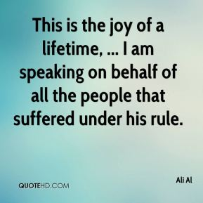 Ali Al - This is the joy of a lifetime, ... I am speaking on behalf of all the people that suffered under his rule.