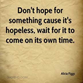 Alicia Figgs - Don't hope for something cause it's hopeless, wait for it to come on its own time.