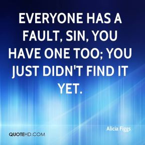 Alicia Figgs - Everyone has a fault, sin, you have one too; you just didn't find it yet.