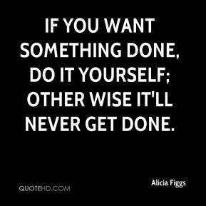 Alicia Figgs - If you want something done, do it yourself; other wise it'll never get done.
