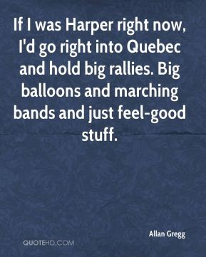 Allan Gregg - If I was Harper right now, I'd go right into Quebec and hold big rallies. Big balloons and marching bands and just feel-good stuff.