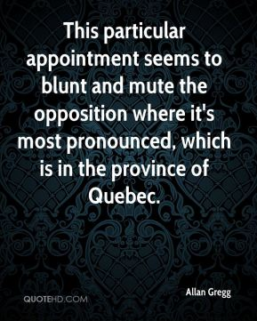 Allan Gregg - This particular appointment seems to blunt and mute the opposition where it's most pronounced, which is in the province of Quebec.