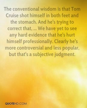 Allan Mayer - The conventional wisdom is that Tom Cruise shot himself in both feet and the stomach. And he's trying to correct that, ... We have yet to see any hard evidence that he's hurt himself professionally. Clearly he's more controversial and less popular, but that's a subjective judgment.