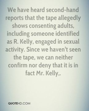 Allan Mayer - We have heard second-hand reports that the tape allegedly shows consenting adults, including someone identified as R. Kelly, engaged in sexual activity. Since we haven't seen the tape, we can neither confirm nor deny that it is in fact Mr. Kelly.