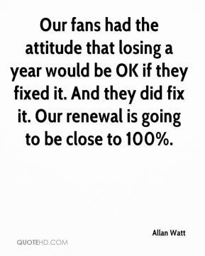 Our fans had the attitude that losing a year would be OK if they fixed it. And they did fix it. Our renewal is going to be close to 100%.