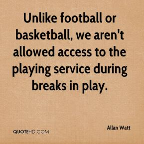Allan Watt - Unlike football or basketball, we aren't allowed access to the playing service during breaks in play.