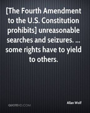 Allan Wolf - [The Fourth Amendment to the U.S. Constitution prohibits] unreasonable searches and seizures. ... some rights have to yield to others.