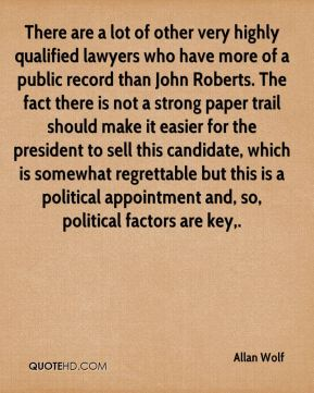Allan Wolf - There are a lot of other very highly qualified lawyers who have more of a public record than John Roberts. The fact there is not a strong paper trail should make it easier for the president to sell this candidate, which is somewhat regrettable but this is a political appointment and, so, political factors are key.